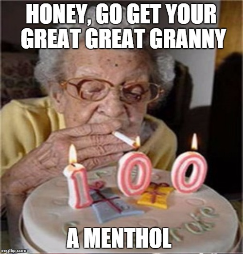 HONEY, GO GET YOUR GREAT GREAT GRANNY A MENTHOL | made w/ Imgflip meme maker