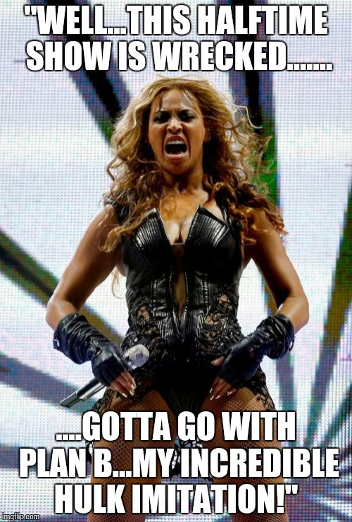 "Beyonce Superbowl Yell | ""WELL...THIS HALFTIME SHOW IS WRECKED....... ....GOTTA GO WITH PLAN B...MY INCREDIBLE HULK IMITATION!"" 