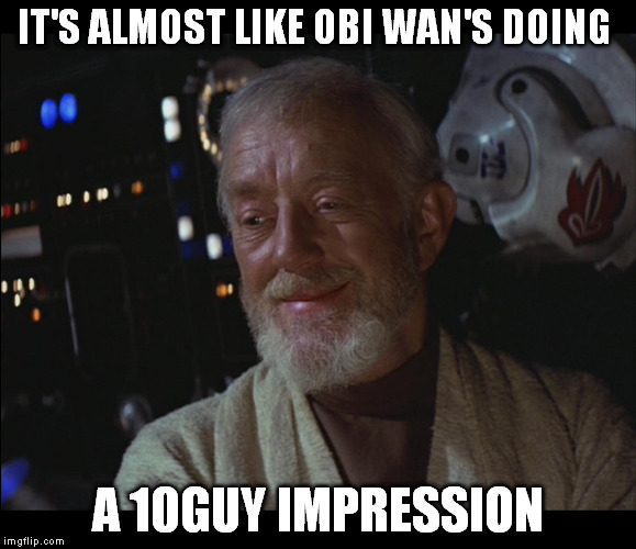 Star Wars Obi Wan High | IT'S ALMOST LIKE OBI WAN'S DOING A 10GUY IMPRESSION | image tagged in star wars obi wan high | made w/ Imgflip meme maker