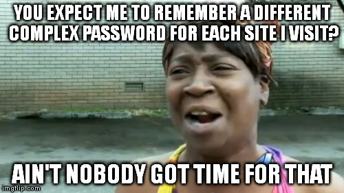 Ain't Nobody Got Time For That Meme |  YOU EXPECT ME TO REMEMBER A DIFFERENT COMPLEX PASSWORD FOR EACH SITE I VISIT? AIN'T NOBODY GOT TIME FOR THAT | image tagged in memes,aint nobody got time for that | made w/ Imgflip meme maker
