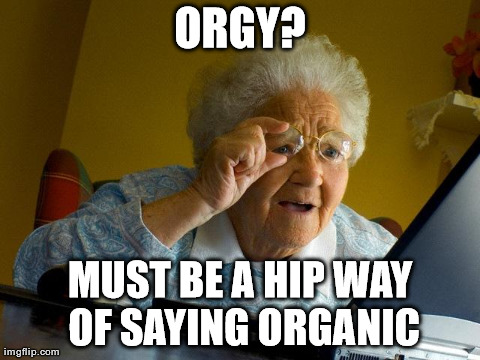 Grandma Finds The Internet Meme | ORGY? MUST BE A HIP WAY OF SAYING ORGANIC | image tagged in memes,grandma finds the internet | made w/ Imgflip meme maker