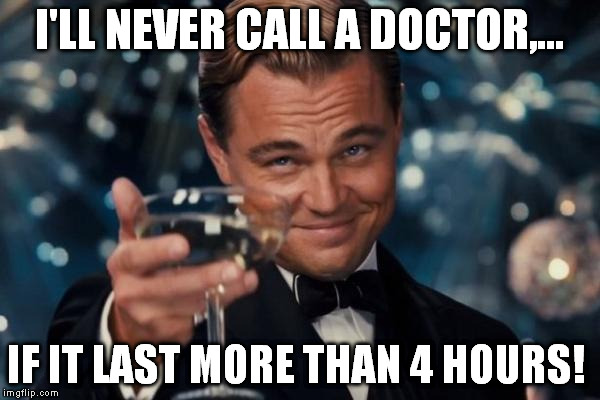 Leonardo Dicaprio Cheers Meme | I'LL NEVER CALL A DOCTOR,... IF IT LAST MORE THAN 4 HOURS! | image tagged in memes,leonardo dicaprio cheers | made w/ Imgflip meme maker