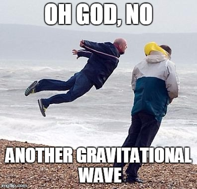 OH GOD, NO ANOTHER GRAVITATIONAL WAVE | image tagged in wind | made w/ Imgflip meme maker