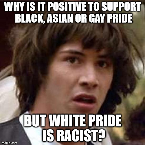 Conspiracy Keanu Meme | WHY IS IT POSITIVE TO SUPPORT BLACK, ASIAN OR GAY PRIDE BUT WHITE PRIDE IS RACIST? | image tagged in memes,conspiracy keanu | made w/ Imgflip meme maker