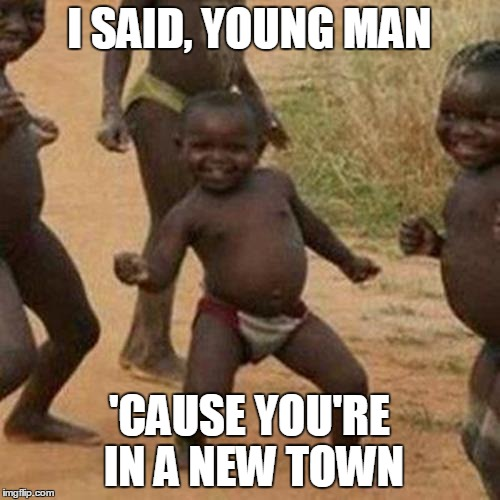Third World Success Kid Meme | I SAID, YOUNG MAN 'CAUSE YOU'RE IN A NEW TOWN | image tagged in memes,third world success kid | made w/ Imgflip meme maker