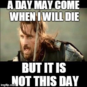 A day may come when I will die... | A DAY MAY COME WHEN I WILL DIE BUT IT IS NOT THIS DAY | image tagged in there will come a day,a day may come,aragorn,but it is not this day,lotr,die | made w/ Imgflip meme maker
