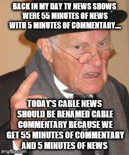 Back In My Day we didn't have this s#*T | BACK IN MY DAY TV NEWS SHOWS WERE 55 MINUTES OF NEWS WITH 5 MINUTES OF COMMENTARY.... TODAY'S CABLE NEWS SHOULD BE RENAMED CABLE COMMENTARY  | image tagged in memes,back in my day,news,cable,tv,commentary | made w/ Imgflip meme maker