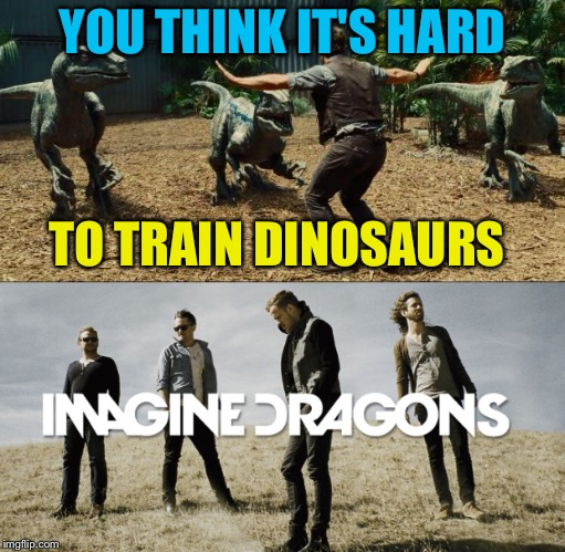 I got the idea from a Valentine's Day meme | YOU THINK IT'S HARD TO TRAIN DINOSAURS | image tagged in memes,funny,imagine dragons,jurassic world,dinosaurs | made w/ Imgflip meme maker