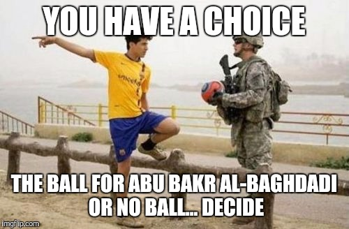Fifa E Call Of Duty | YOU HAVE A CHOICE THE BALL FOR ABU BAKR AL-BAGHDADI OR NO BALL... DECIDE | image tagged in memes,fifa e call of duty | made w/ Imgflip meme maker