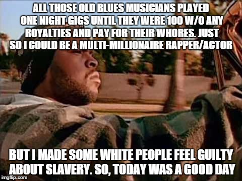 Today Was A Good Day Meme |  ALL THOSE OLD BLUES MUSICIANS PLAYED ONE NIGHT GIGS UNTIL THEY WERE 100 W/O ANY ROYALTIES AND PAY FOR THEIR WHORES. JUST SO I COULD BE A MULTI-MILLIONAIRE RAPPER/ACTOR; BUT I MADE SOME WHITE PEOPLE FEEL GUILTY ABOUT SLAVERY. SO, TODAY WAS A GOOD DAY | image tagged in memes,today was a good day | made w/ Imgflip meme maker