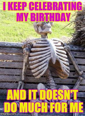 Waiting Skeleton Meme | I KEEP CELEBRATING MY BIRTHDAY AND IT DOESN'T DO MUCH FOR ME | image tagged in memes,waiting skeleton | made w/ Imgflip meme maker