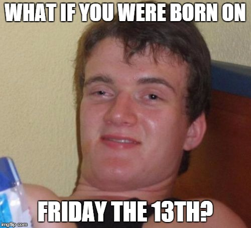 10 Guy Meme | WHAT IF YOU WERE BORN ON FRIDAY THE 13TH? | image tagged in memes,10 guy | made w/ Imgflip meme maker