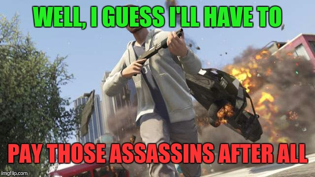 Fuck It | WELL, I GUESS I'LL HAVE TO PAY THOSE ASSASSINS AFTER ALL | image tagged in fuck it | made w/ Imgflip meme maker
