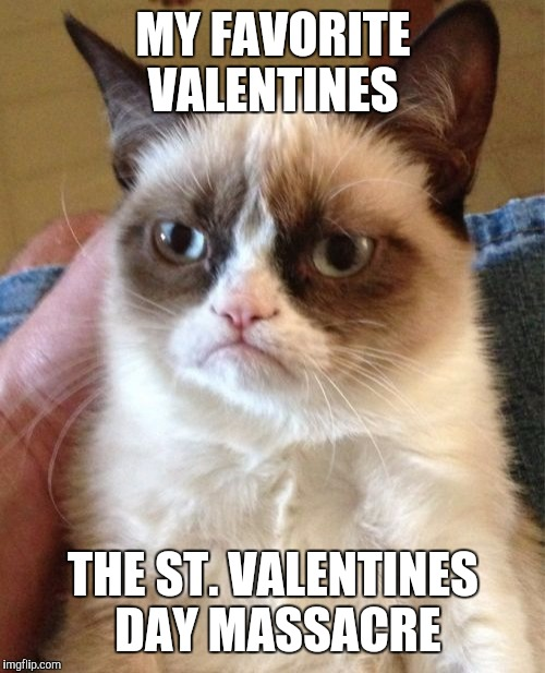 Grumpy Cat Meme | MY FAVORITE VALENTINES THE ST. VALENTINES DAY MASSACRE | image tagged in memes,grumpy cat | made w/ Imgflip meme maker