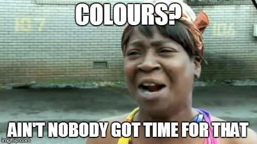 COLOURS? AIN'T NOBODY GOT TIME FOR THAT | image tagged in memes,aint nobody got time for that | made w/ Imgflip meme maker