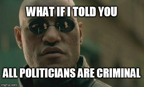 Matrix Morpheus |  WHAT IF I TOLD YOU; ALL POLITICIANS ARE CRIMINAL | image tagged in memes,matrix morpheus | made w/ Imgflip meme maker