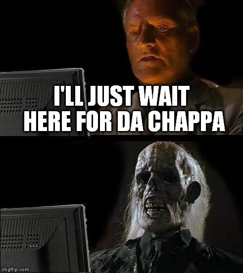 Ill Just Wait Here Meme | I'LL JUST WAIT HERE FOR DA CHAPPA | image tagged in memes,ill just wait here | made w/ Imgflip meme maker