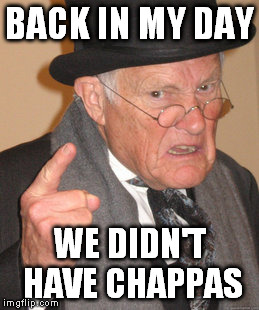 Back In My Day Meme | BACK IN MY DAY WE DIDN'T HAVE CHAPPAS | image tagged in memes,back in my day | made w/ Imgflip meme maker