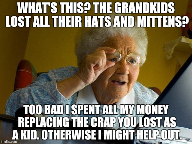 Grandma Finds The Internet Meme | WHAT'S THIS? THE GRANDKIDS LOST ALL THEIR HATS AND MITTENS? TOO BAD I SPENT ALL MY MONEY REPLACING THE CRAP YOU LOST AS A KID. OTHERWISE I M | image tagged in memes,grandma finds the internet | made w/ Imgflip meme maker