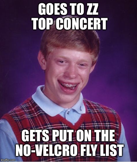 Bad luck brian No fly list | GOES TO ZZ TOP CONCERT GETS PUT ON THE NO-VELCRO FLY LIST | image tagged in memes,bad luck brian,tsa,hot,latest | made w/ Imgflip meme maker