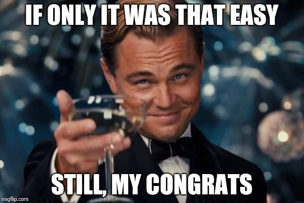 Leonardo Dicaprio Cheers Meme | IF ONLY IT WAS THAT EASY STILL, MY CONGRATS | image tagged in memes,leonardo dicaprio cheers | made w/ Imgflip meme maker