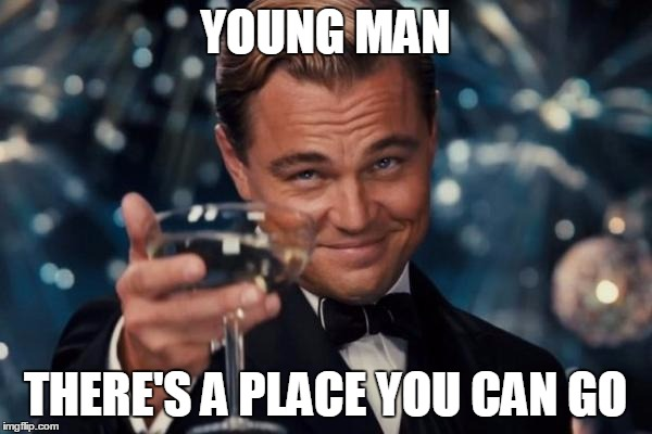 Leonardo Dicaprio Cheers Meme | YOUNG MAN THERE'S A PLACE YOU CAN GO | image tagged in memes,leonardo dicaprio cheers | made w/ Imgflip meme maker