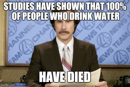 Ron Burgundy Meme | STUDIES HAVE SHOWN THAT 100% OF PEOPLE WHO DRINK WATER HAVE DIED | image tagged in memes,ron burgundy | made w/ Imgflip meme maker