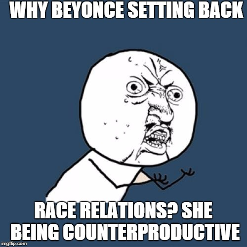 Y U No Meme | WHY BEYONCE SETTING BACK RACE RELATIONS? SHE BEING COUNTERPRODUCTIVE | image tagged in memes,y u no | made w/ Imgflip meme maker