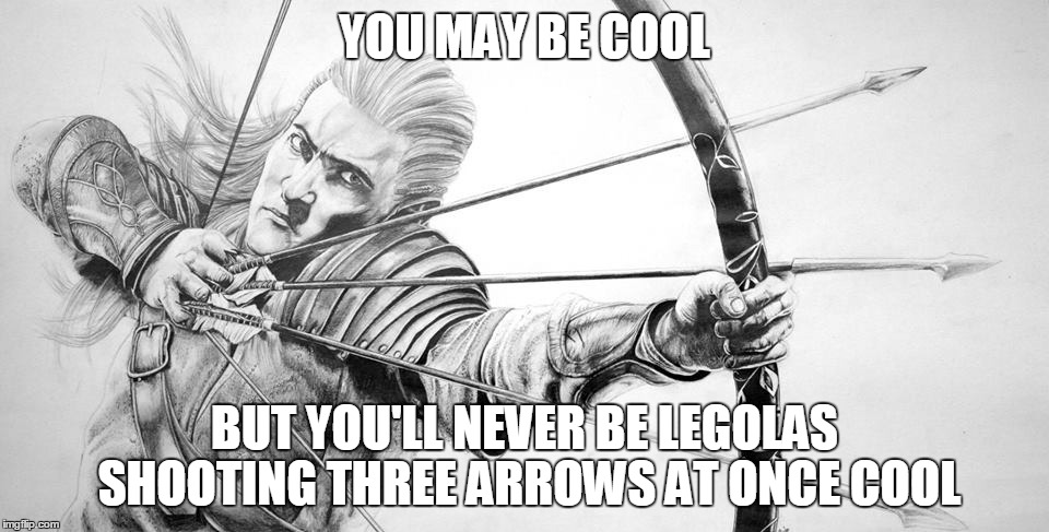 That Still Only Counts As One | YOU MAY BE COOL BUT YOU'LL NEVER BE LEGOLAS SHOOTING THREE ARROWS AT ONCE COOL | image tagged in you may be cool | made w/ Imgflip meme maker