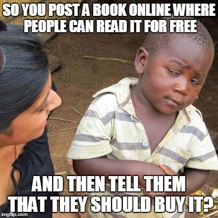 You're in denial... | SO YOU POST A BOOK ONLINE WHERE PEOPLE CAN READ IT FOR FREE AND THEN TELL THEM THAT THEY SHOULD BUY IT? | image tagged in skeptical african kid full | made w/ Imgflip meme maker