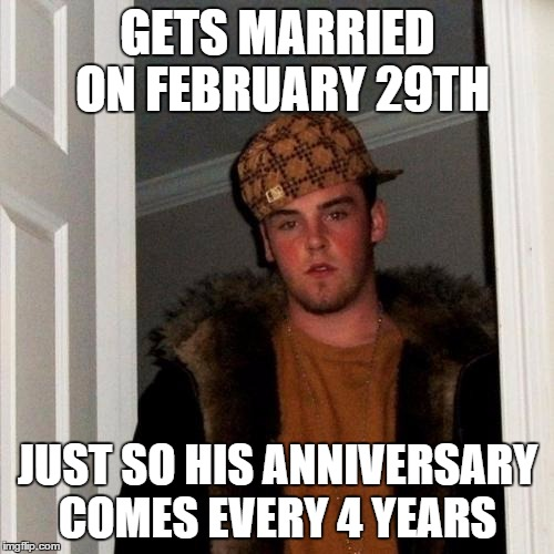 thought of this a while ago but never posted it  | GETS MARRIED ON FEBRUARY 29TH JUST SO HIS ANNIVERSARY COMES EVERY 4 YEARS | image tagged in memes,scumbag steve | made w/ Imgflip meme maker