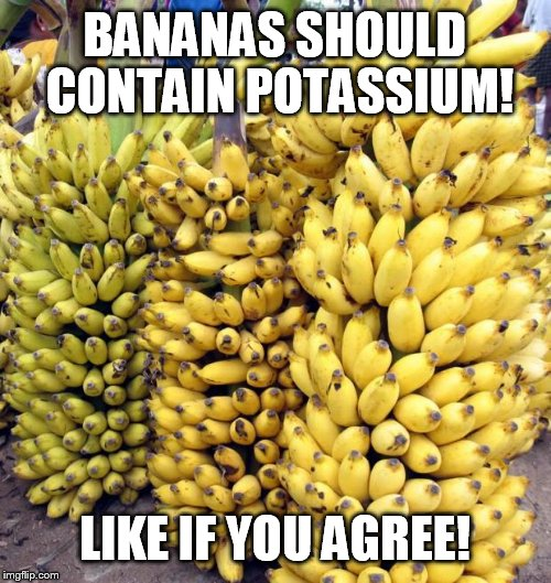 Bananas |  BANANAS SHOULD CONTAIN POTASSIUM! LIKE IF YOU AGREE! | image tagged in bananas | made w/ Imgflip meme maker