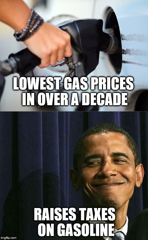 tax and spend, tax and spend... |  LOWEST GAS PRICES IN OVER A DECADE; RAISES TAXES ON GASOLINE | image tagged in obama smug face,liberal logic | made w/ Imgflip meme maker