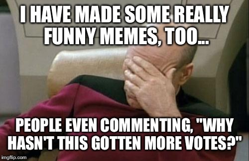 "Captain Picard Facepalm Meme | I HAVE MADE SOME REALLY FUNNY MEMES, TOO... PEOPLE EVEN COMMENTING, ""WHY HASN'T THIS GOTTEN MORE VOTES?"" 
