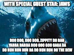 WITH SPECIAL GUEST STAR: JAWS DOO DOO, DOO DOO, ZIPPITY DO DAH YABBA DABBA DOO GOO GOO GAGA DA DO RUN RUN RUN DA DO RUN RUN DO THE DEW | made w/ Imgflip meme maker