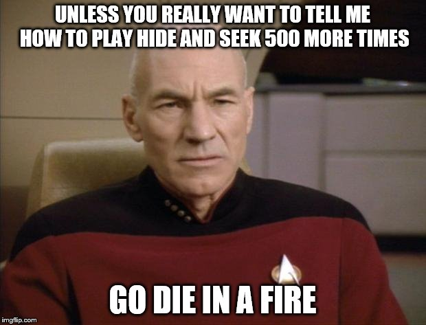 Picard Annoyed |  UNLESS YOU REALLY WANT TO TELL ME HOW TO PLAY HIDE AND SEEK 500 MORE TIMES; GO DIE IN A FIRE | image tagged in picard annoyed | made w/ Imgflip meme maker
