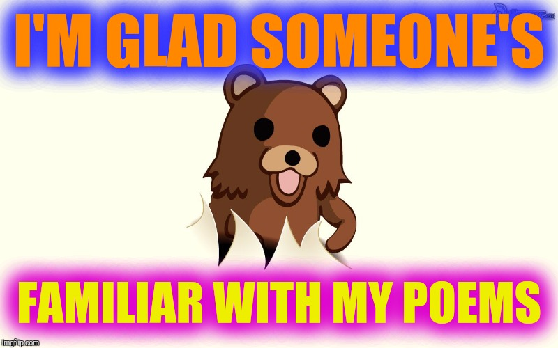 Pedo Bear I'm Back | I'M GLAD SOMEONE'S FAMILIAR WITH MY POEMS | image tagged in pedo bear i'm back | made w/ Imgflip meme maker