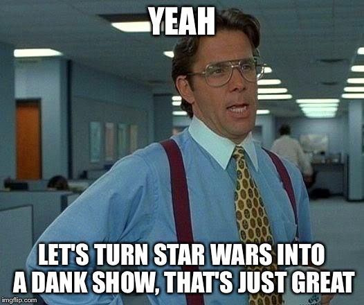 That Would Be Great Meme | YEAH LET'S TURN STAR WARS INTO A DANK SHOW, THAT'S JUST GREAT | image tagged in memes,that would be great | made w/ Imgflip meme maker