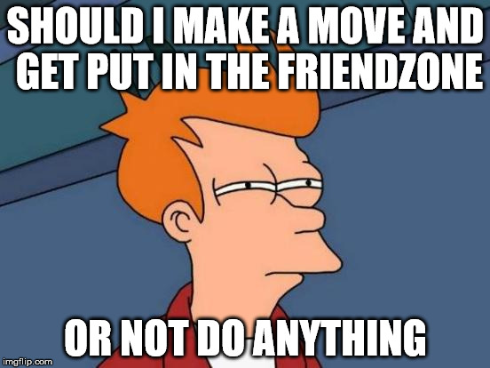 Hopeless Fry | SHOULD I MAKE A MOVE AND GET PUT IN THE FRIENDZONE OR NOT DO ANYTHING | image tagged in memes,futurama fry,friendzone,hopeless,lol | made w/ Imgflip meme maker