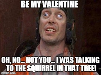 Crazy Eyes | BE MY VALENTINE OH, NO... NOT YOU... I WAS TALKING TO THE SQUIRREL IN THAT TREE! | image tagged in crazy eyes | made w/ Imgflip meme maker