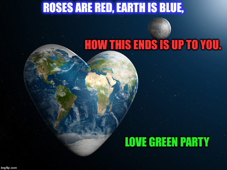 earth heart | ROSES ARE RED, EARTH IS BLUE, LOVE GREEN PARTY HOW THIS ENDS IS UP TO YOU. | image tagged in earth heart | made w/ Imgflip meme maker