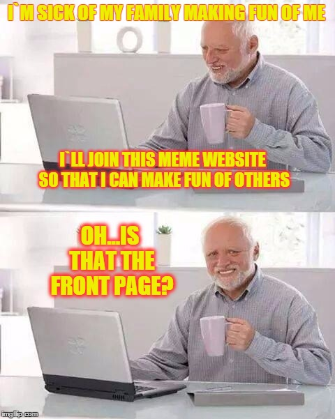 Hide the Pain Harold Meme | I`M SICK OF MY FAMILY MAKING FUN OF ME I`LL JOIN THIS MEME WEBSITE SO THAT I CAN MAKE FUN OF OTHERS OH...IS THAT THE FRONT PAGE? | image tagged in memes,hide the pain harold,fun,irony | made w/ Imgflip meme maker