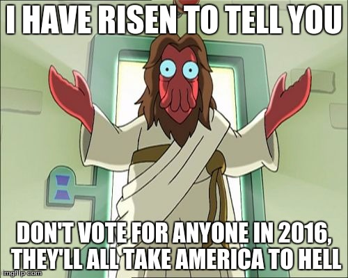 Zoidberg Jesus | I HAVE RISEN TO TELL YOU DON'T VOTE FOR ANYONE IN 2016, THEY'LL ALL TAKE AMERICA TO HELL | image tagged in memes,zoidberg jesus | made w/ Imgflip meme maker