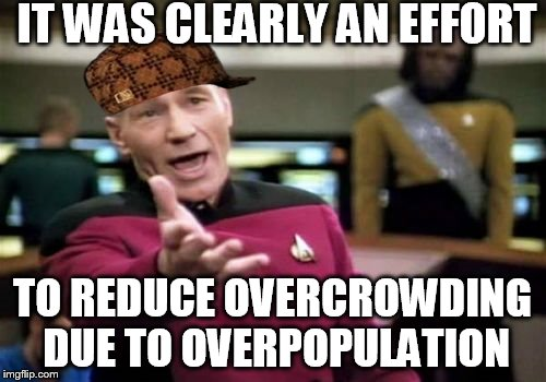 Picard Wtf Meme | IT WAS CLEARLY AN EFFORT TO REDUCE OVERCROWDING DUE TO OVERPOPULATION | image tagged in memes,picard wtf,scumbag | made w/ Imgflip meme maker