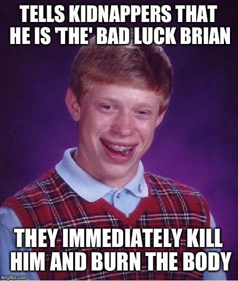 Bad Luck Brian Meme | TELLS KIDNAPPERS THAT HE IS 'THE' BAD LUCK BRIAN THEY IMMEDIATELY KILL HIM AND BURN THE BODY | image tagged in memes,bad luck brian | made w/ Imgflip meme maker
