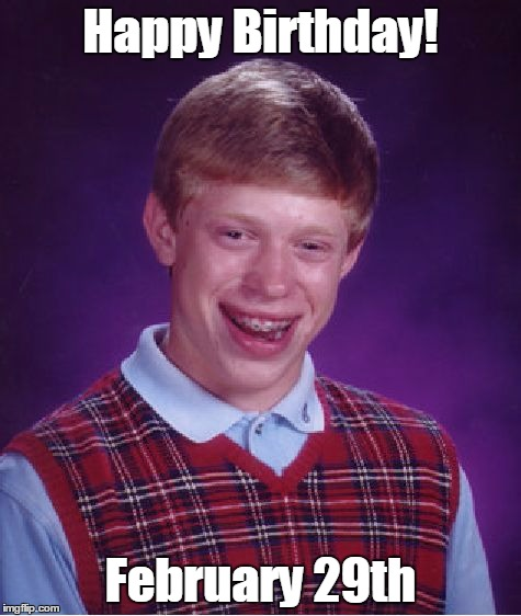 Bad Luck Brian Meme | Happy Birthday! February 29th | image tagged in memes,bad luck brian | made w/ Imgflip meme maker