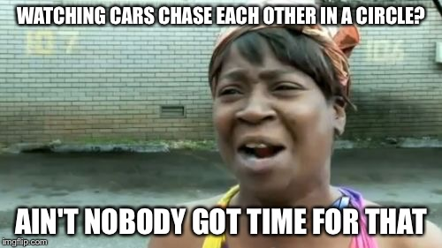 Ain't Nobody Got Time For That |  WATCHING CARS CHASE EACH OTHER IN A CIRCLE? AIN'T NOBODY GOT TIME FOR THAT | image tagged in memes,aint nobody got time for that | made w/ Imgflip meme maker
