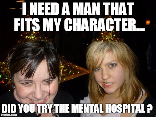 Too Drunk At Party Tina |  I NEED A MAN THAT FITS MY CHARACTER... DID YOU TRY THE MENTAL HOSPITAL ? | image tagged in memes,too drunk at party tina | made w/ Imgflip meme maker