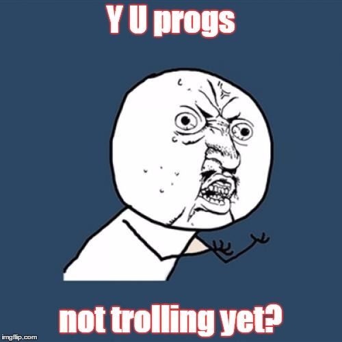 Y U No Meme | Y U progs not trolling yet? | image tagged in memes,y u no | made w/ Imgflip meme maker