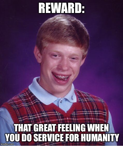 Bad Luck Brian Meme | REWARD: THAT GREAT FEELING WHEN YOU DO SERVICE FOR HUMANITY | image tagged in memes,bad luck brian | made w/ Imgflip meme maker